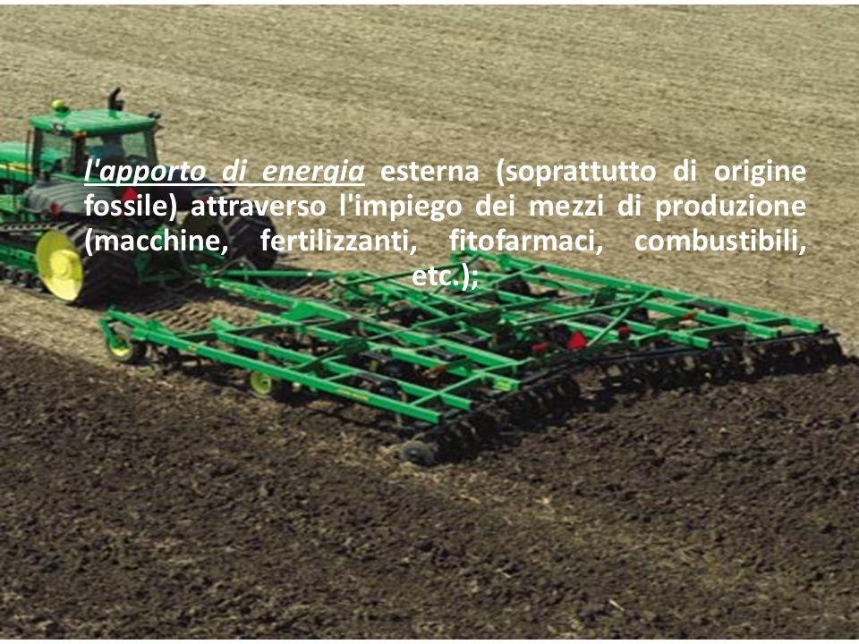 l'apporto di energia esterna (soprattutto di origine fossile) attraverso l'impiego dei mezzi di produzione (macchine, fertilizzanti, fitofarmaci, comb