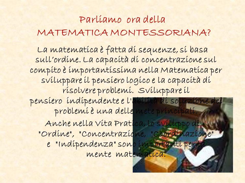 Parliamo ora della MATEMATICA MONTESSORIANA.La matematica è fatta di sequenze, si basa sullordine.