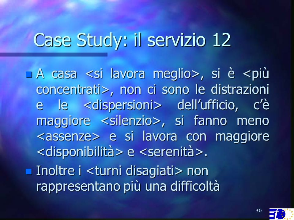 30 Case Study: il servizio 12 n A casa, si è, non ci sono le distrazioni e le dellufficio, cè maggiore, si fanno meno e si lavora con maggiore e.