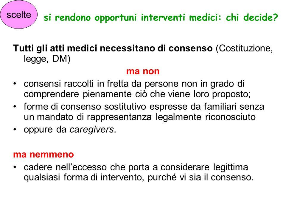 si rendono opportuni interventi medici: chi decide? Tutti gli atti medici necessitano di consenso (Costituzione, legge, DM) ma non consensi raccolti i