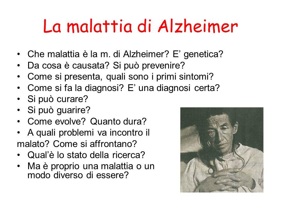 La malattia di Alzheimer Che malattia è la m. di Alzheimer? E genetica? Da cosa è causata? Si può prevenire? Come si presenta, quali sono i primi sint