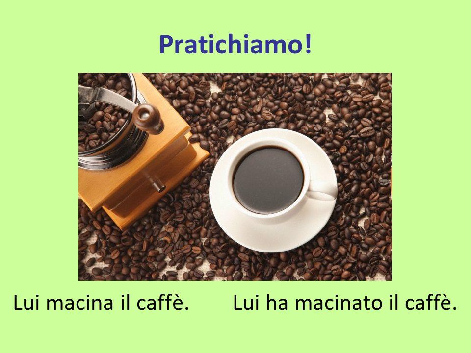 Pratichiamo! Lui macina il caffè.Lui ha macinato il caffè.