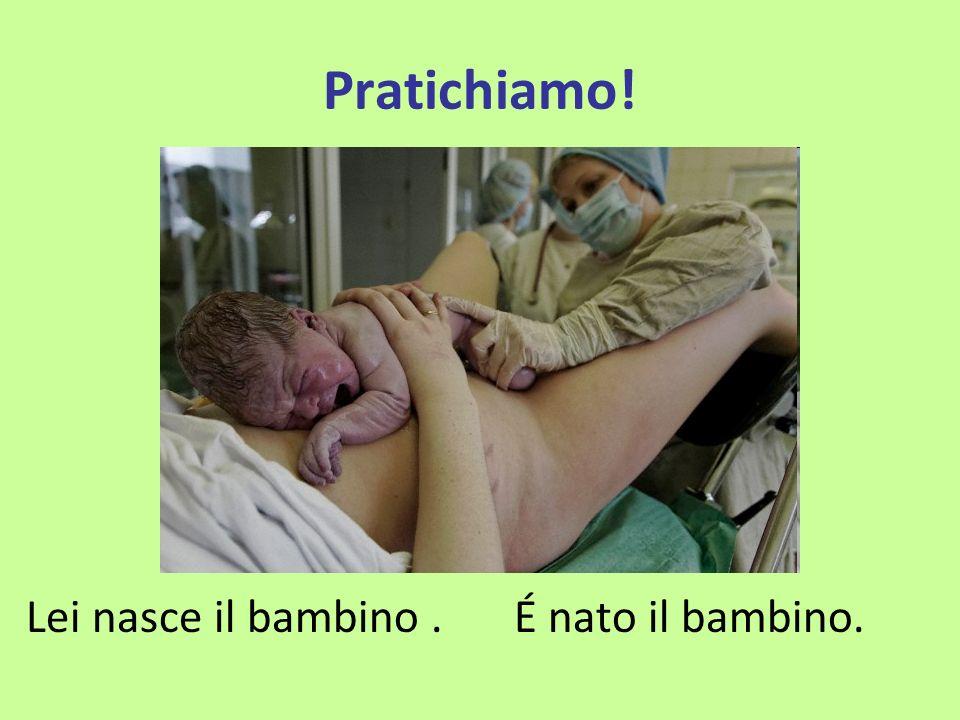 Pratichiamo! Lei nasce il bambino.É nato il bambino.