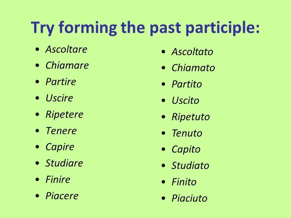 Try forming the past participle: Ascoltare Chiamare Partire Uscire Ripetere Tenere Capire Studiare Finire Piacere Ascoltato Chiamato Partito Uscito Ri