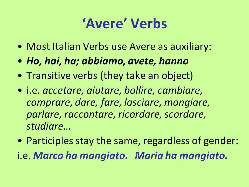 Avere Verbs Most Italian Verbs use Avere as auxiliary: Ho, hai, ha; abbiamo, avete, hanno Transitive verbs (they take an object) i.e. accetare, aiutar