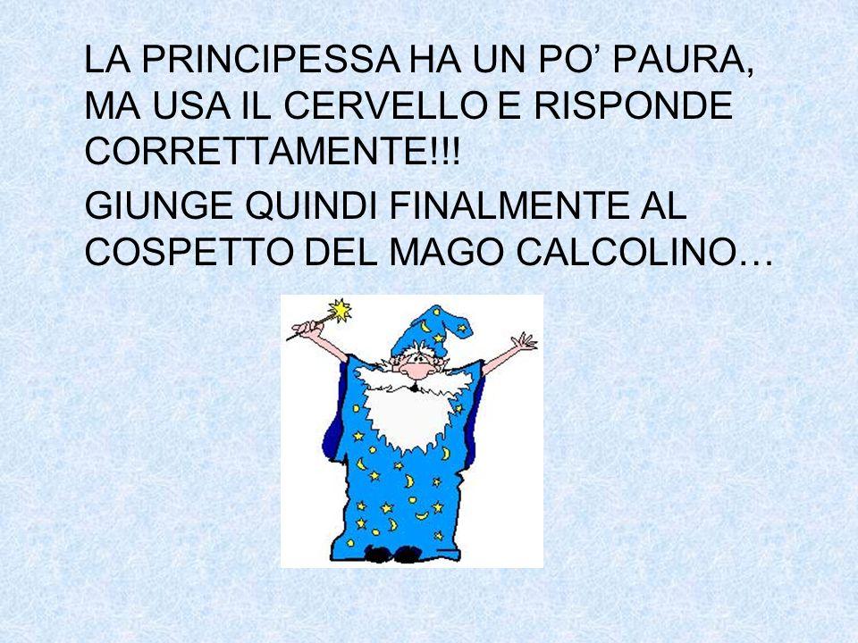 LA PRINCIPESSA HA UN PO PAURA, MA USA IL CERVELLO E RISPONDE CORRETTAMENTE!!! GIUNGE QUINDI FINALMENTE AL COSPETTO DEL MAGO CALCOLINO…
