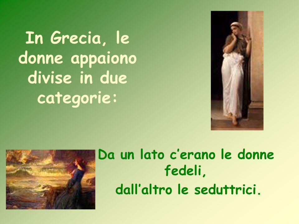 In Grecia, le donne appaiono divise in due categorie: Da un lato cerano le donne fedeli, dallaltro le seduttrici.