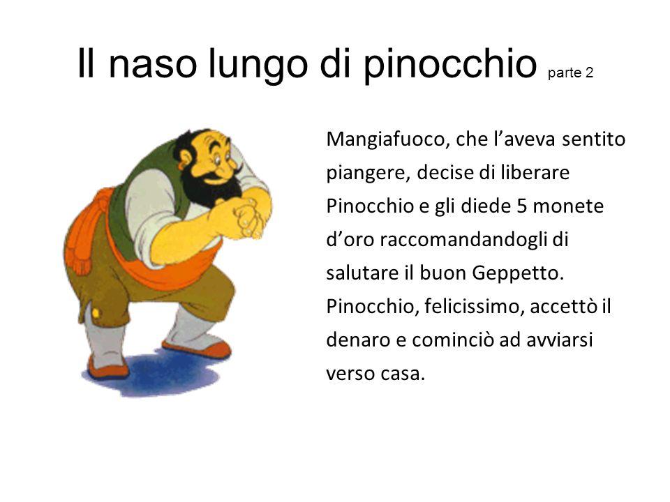 Il naso lungo di pinocchio parte 2 Mangiafuoco, che laveva sentito piangere, decise di liberare Pinocchio e gli diede 5 monete doro raccomandandogli d