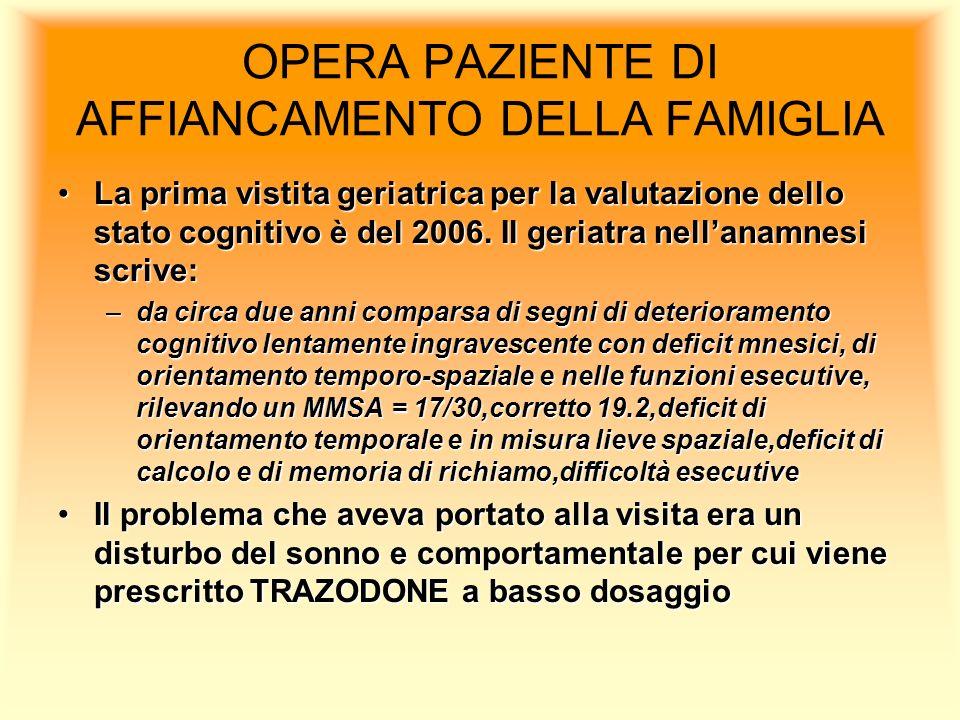 OPERA PAZIENTE DI AFFIANCAMENTO DELLA FAMIGLIA La prima vistita geriatrica per la valutazione dello stato cognitivo è del 2006.