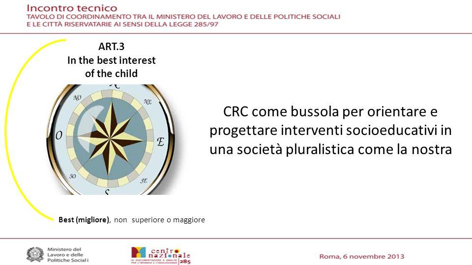 CRC come bussola per orientare e progettare interventi socioeducativi in una società pluralistica come la nostra ART.3 In the best interest of the child Best (migliore), non superiore o maggiore