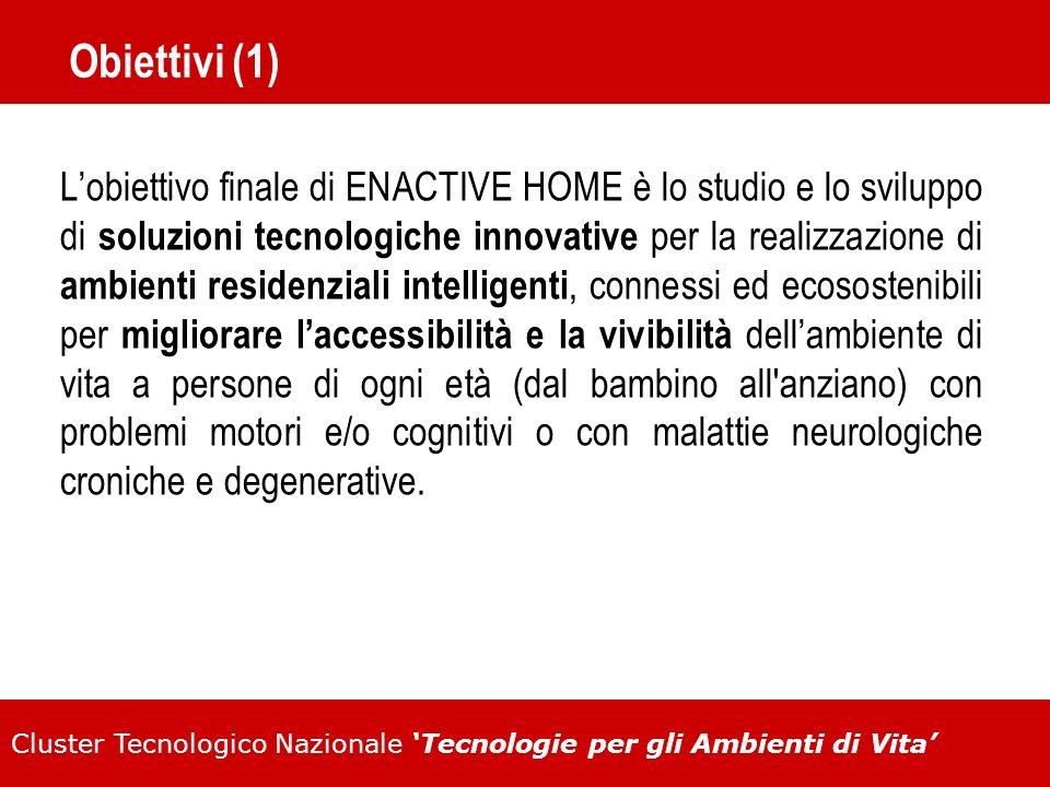 Cluster Tecnologico Nazionale Tecnologie per gli Ambienti di Vita Obiettivi (1) Lobiettivo finale di ENACTIVE HOME è lo studio e lo sviluppo di soluzi