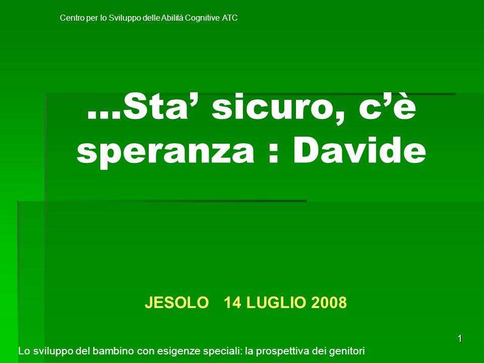 1 …Sta sicuro, cè speranza : Davide JESOLO 14 LUGLIO 2008 Lo sviluppo del bambino con esigenze speciali: la prospettiva dei genitori Centro per lo Sviluppo delle Abilità Cognitive ATC