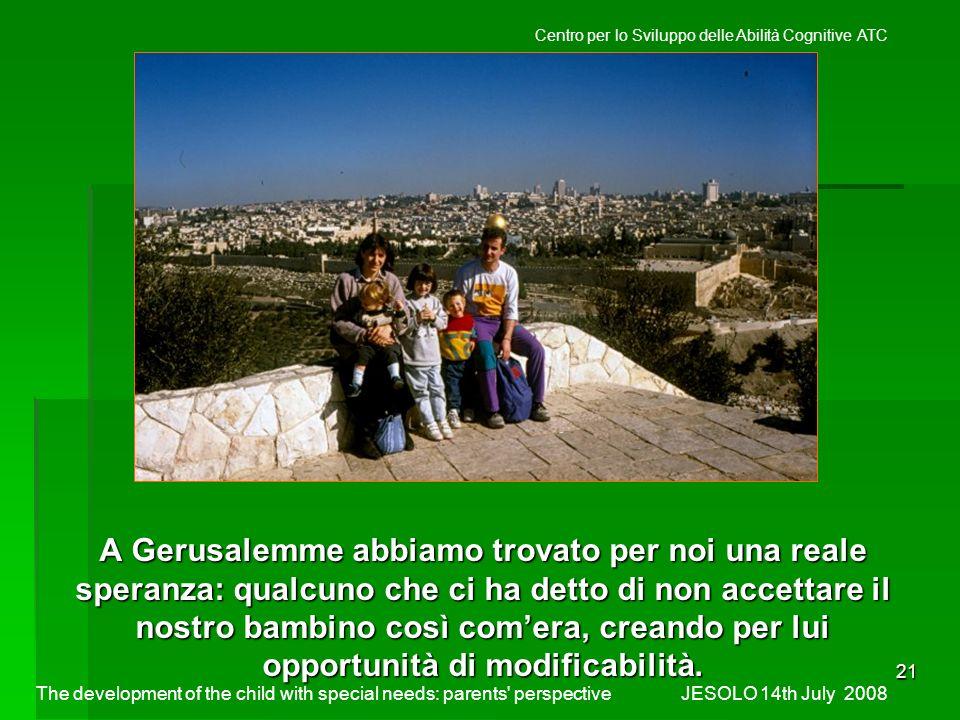 21 A Gerusalemme abbiamo trovato per noi una reale speranza: qualcuno che ci ha detto di non accettare il nostro bambino così comera, creando per lui opportunità di modificabilità.
