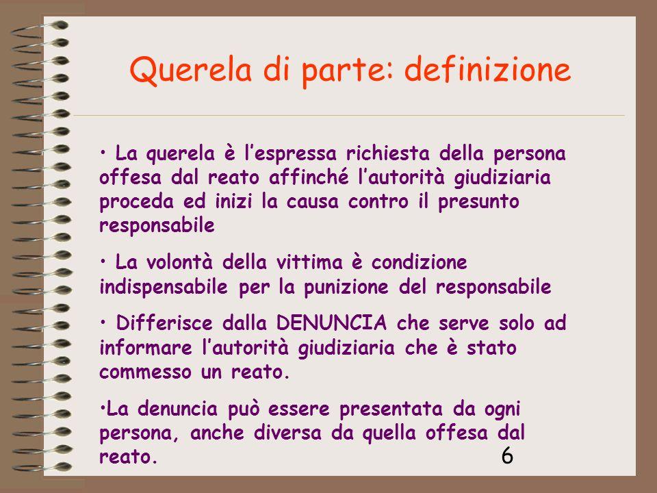 6 Querela di parte: definizione La querela è lespressa richiesta della persona offesa dal reato affinché lautorità giudiziaria proceda ed inizi la cau