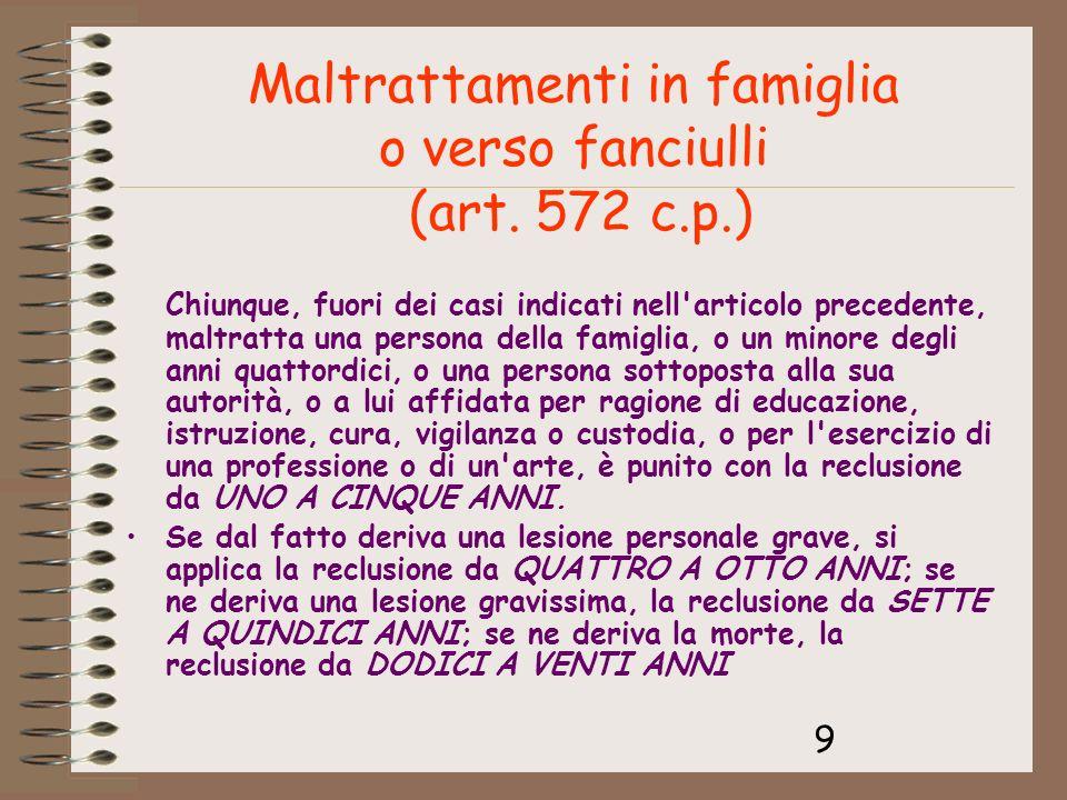 9 Maltrattamenti in famiglia o verso fanciulli (art. 572 c.p.) Chiunque, fuori dei casi indicati nell'articolo precedente, maltratta una persona della