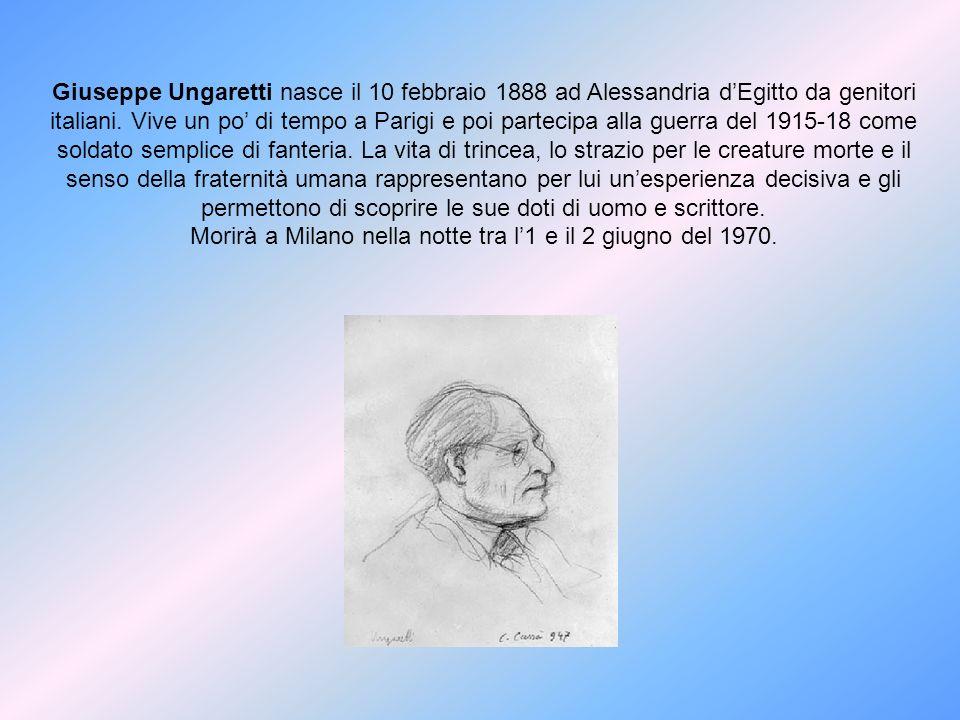 Giuseppe Ungaretti nasce il 10 febbraio 1888 ad Alessandria dEgitto da genitori italiani. Vive un po di tempo a Parigi e poi partecipa alla guerra del