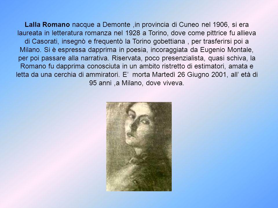 Lalla Romano nacque a Demonte,in provincia di Cuneo nel 1906, si era laureata in letteratura romanza nel 1928 a Torino, dove come pittrice fu allieva
