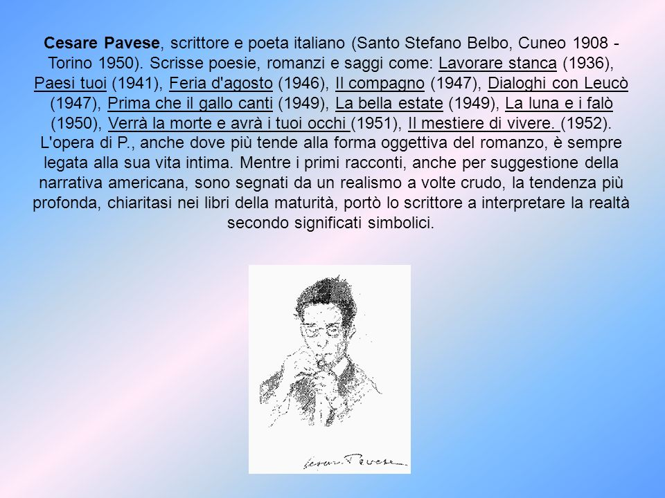 Cesare Pavese, scrittore e poeta italiano (Santo Stefano Belbo, Cuneo 1908 - Torino 1950). Scrisse poesie, romanzi e saggi come: Lavorare stanca (1936