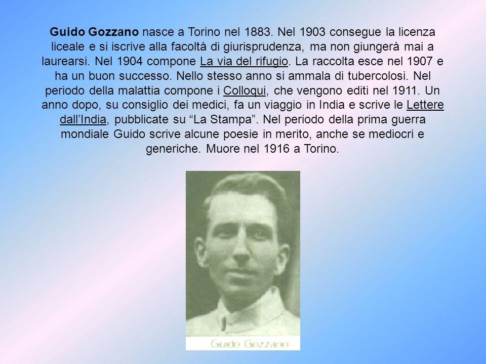 Guido Gozzano nasce a Torino nel 1883. Nel 1903 consegue la licenza liceale e si iscrive alla facoltà di giurisprudenza, ma non giungerà mai a laurear