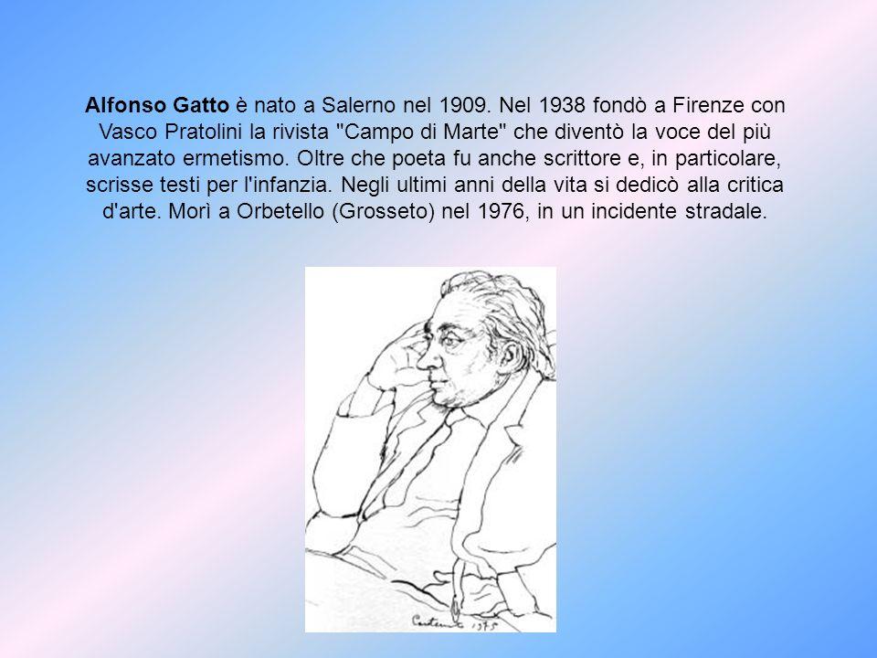 Alfonso Gatto è nato a Salerno nel 1909. Nel 1938 fondò a Firenze con Vasco Pratolini la rivista