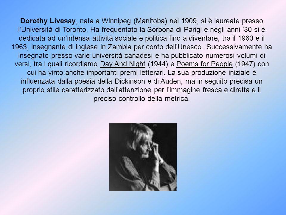 Dorothy Livesay, nata a Winnipeg (Manitoba) nel 1909, si è laureate presso lUniversità di Toronto. Ha frequentato la Sorbona di Parigi e negli anni 30