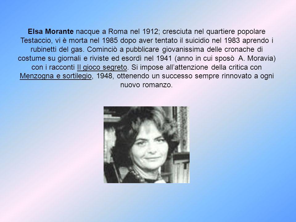 Elsa Morante nacque a Roma nel 1912; cresciuta nel quartiere popolare Testaccio, vi è morta nel 1985 dopo aver tentato il suicidio nel 1983 aprendo i