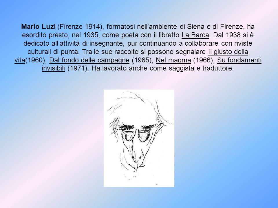 Mario Luzi (Firenze 1914), formatosi nellambiente di Siena e di Firenze, ha esordito presto, nel 1935, come poeta con il libretto La Barca. Dal 1938 s