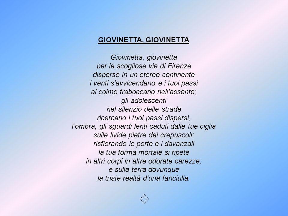 GIOVINETTA, GIOVINETTA Giovinetta, giovinetta per le scogliose vie di Firenze disperse in un etereo continente i venti savvicendano e i tuoi passi al