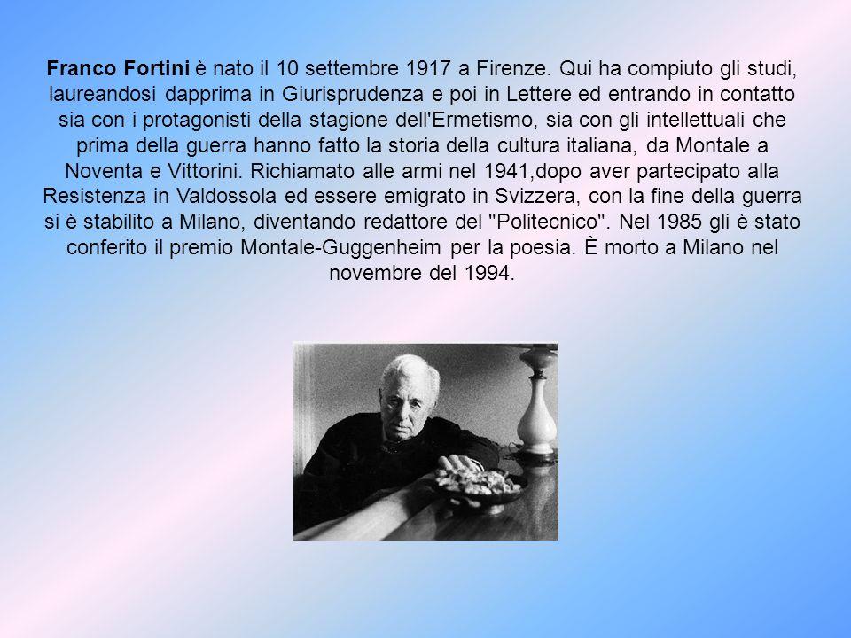 Franco Fortini è nato il 10 settembre 1917 a Firenze. Qui ha compiuto gli studi, laureandosi dapprima in Giurisprudenza e poi in Lettere ed entrando i