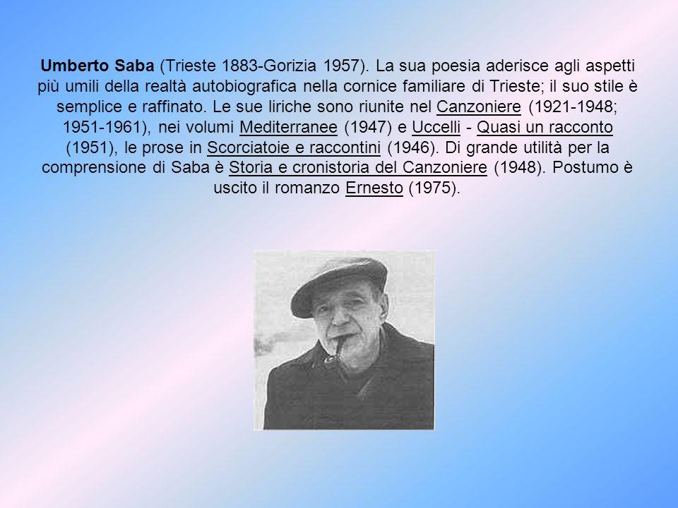Umberto Saba (Trieste 1883-Gorizia 1957). La sua poesia aderisce agli aspetti più umili della realtà autobiografica nella cornice familiare di Trieste
