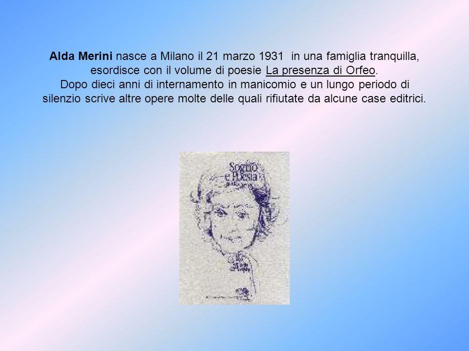 Alda Merini nasce a Milano il 21 marzo 1931 in una famiglia tranquilla, esordisce con il volume di poesie La presenza di Orfeo. Dopo dieci anni di int