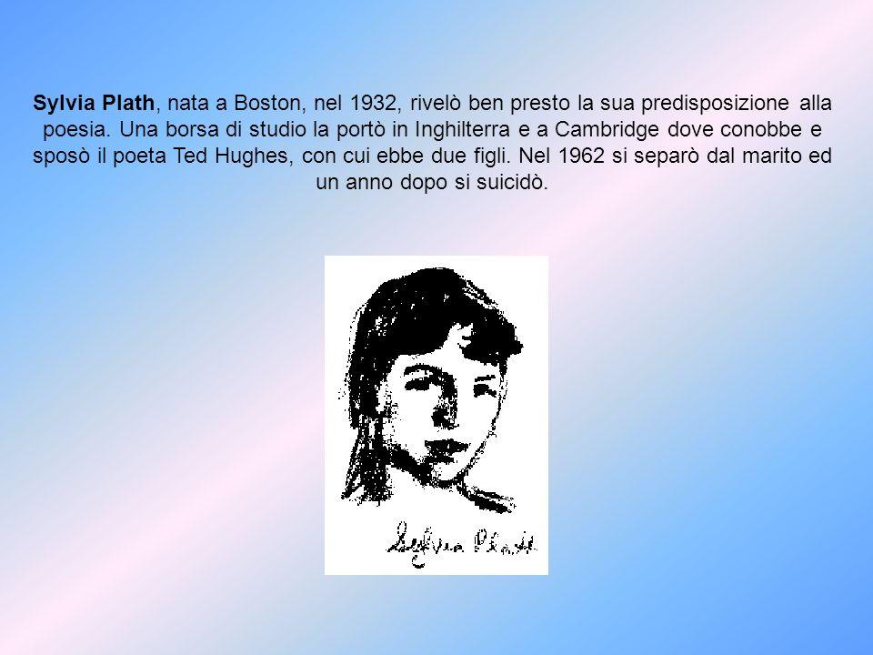 Sylvia Plath, nata a Boston, nel 1932, rivelò ben presto la sua predisposizione alla poesia. Una borsa di studio la portò in Inghilterra e a Cambridge