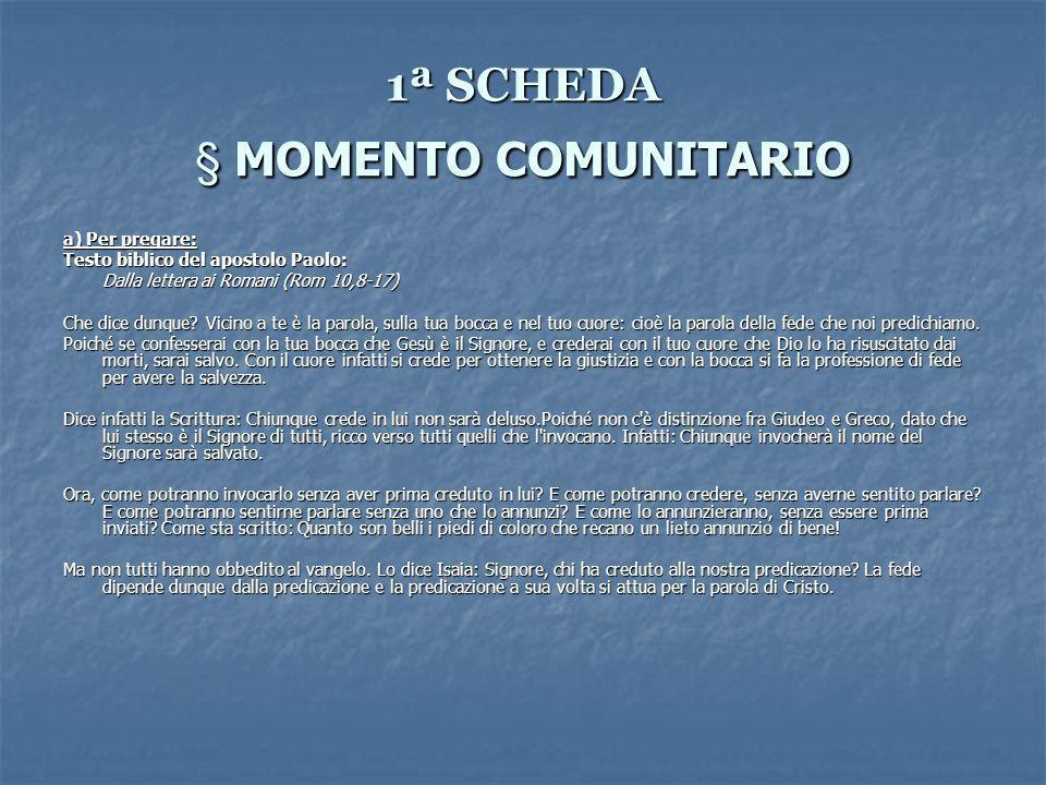 1ª SCHEDA § MOMENTO COMUNITARIO a) Per pregare: Testo biblico del apostolo Paolo: Dalla lettera ai Romani (Rom 10,8-17) Che dice dunque.