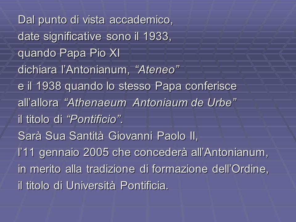 Dal punto di vista accademico, date significative sono il 1933, quando Papa Pio XI dichiara lAntonianum, Ateneo e il 1938 quando lo stesso Papa conferisce allallora Athenaeum Antoniaum de Urbe il titolo di Pontificio.