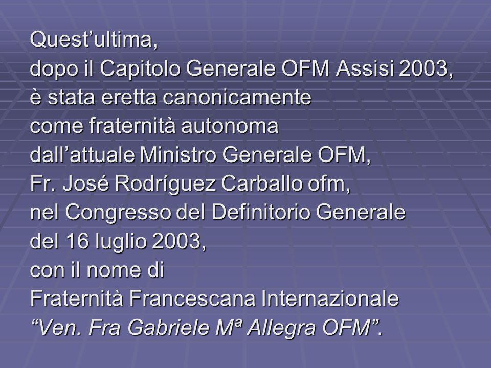 Questultima, dopo il Capitolo Generale OFM Assisi 2003, è stata eretta canonicamente come fraternità autonoma dallattuale Ministro Generale OFM, Fr.