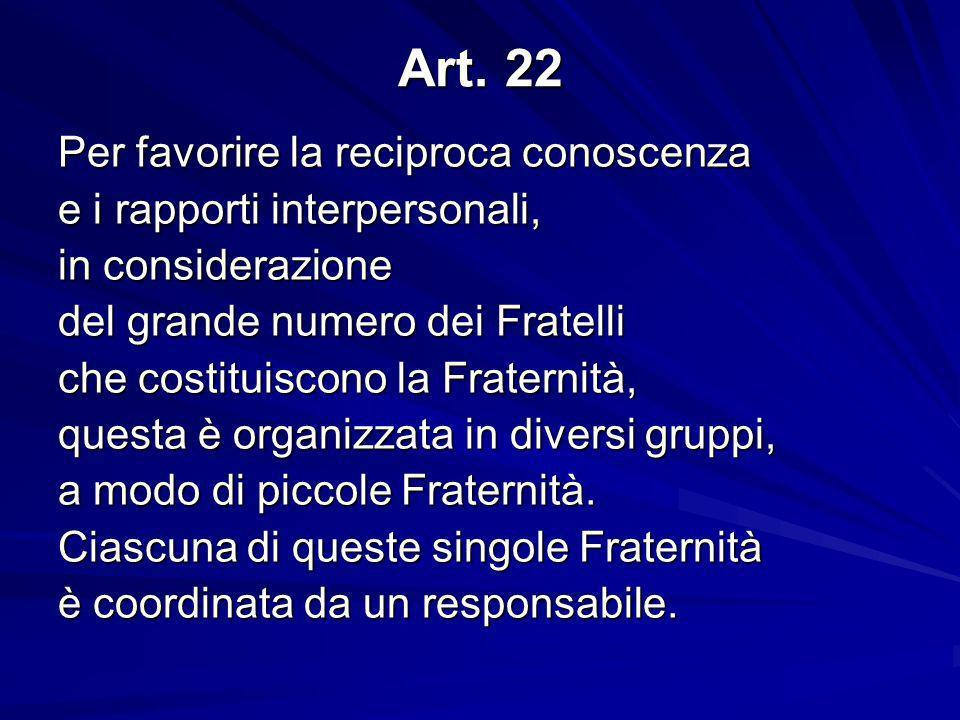 Art. 22 Per favorire la reciproca conoscenza e i rapporti interpersonali, in considerazione del grande numero dei Fratelli che costituiscono la Frater