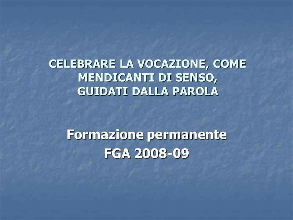CELEBRARE LA VOCAZIONE, COME MENDICANTI DI SENSO, GUIDATI DALLA PAROLA Formazione permanente FGA 2008-09