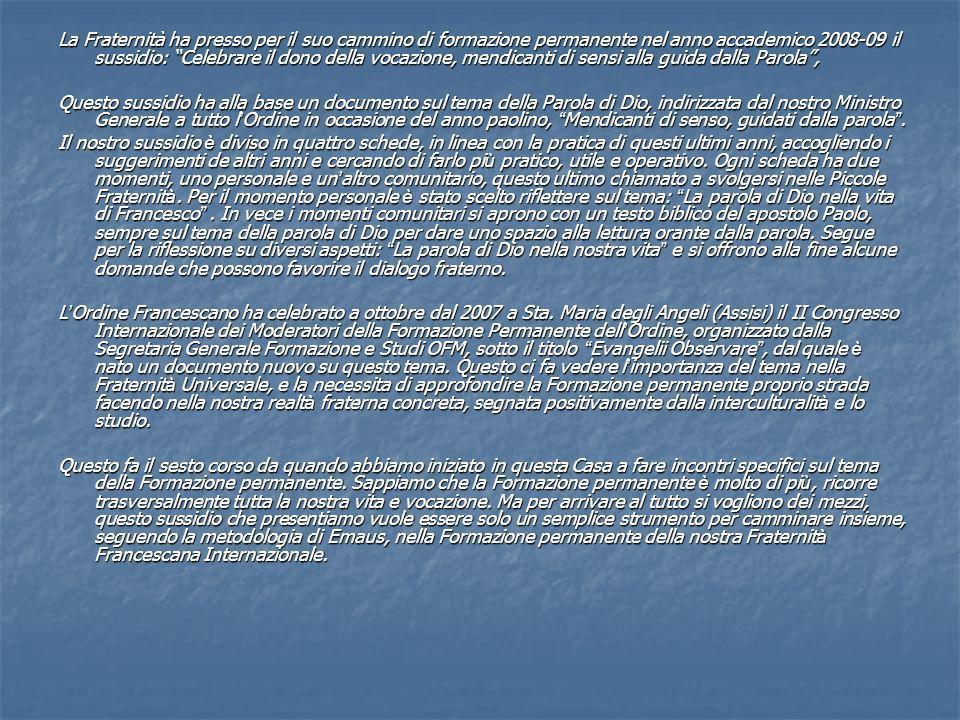 La Fraternità ha presso per il suo cammino di formazione permanente nel anno accademico 2008-09 il sussidio: Celebrare il dono della vocazione, mendicanti di sensi alla guida dalla Parola, Questo sussidio ha alla base un documento sul tema della Parola di Dio, indirizzata dal nostro Ministro Generale a tutto l Ordine in occasione del anno paolino, Mendicanti di senso, guidati dalla parola.