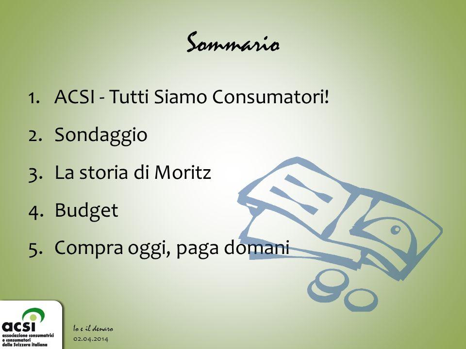 Sommario 1.ACSI - Tutti Siamo Consumatori! 2.Sondaggio 3.La storia di Moritz 4.Budget 5.Compra oggi, paga domani 02.04.2014 Io e il denaro