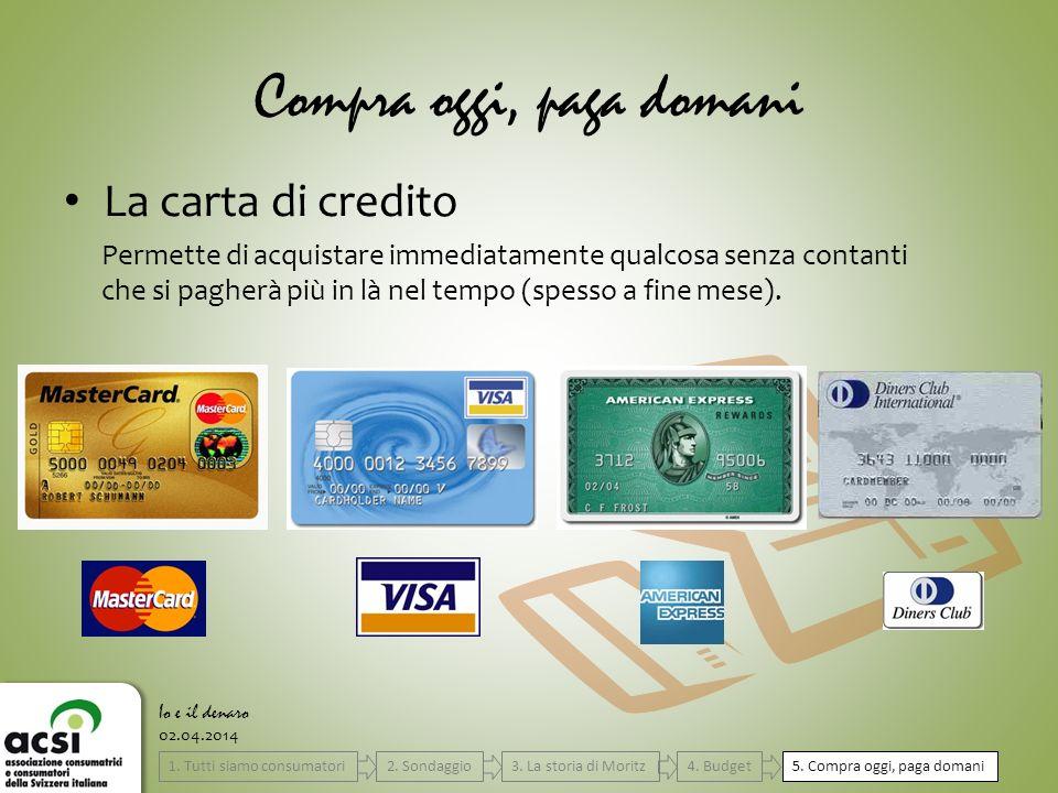 Compra oggi, paga domani La carta di credito 5. Compra oggi, paga domani 02.04.2014 Io e il denaro Permette di acquistare immediatamente qualcosa senz