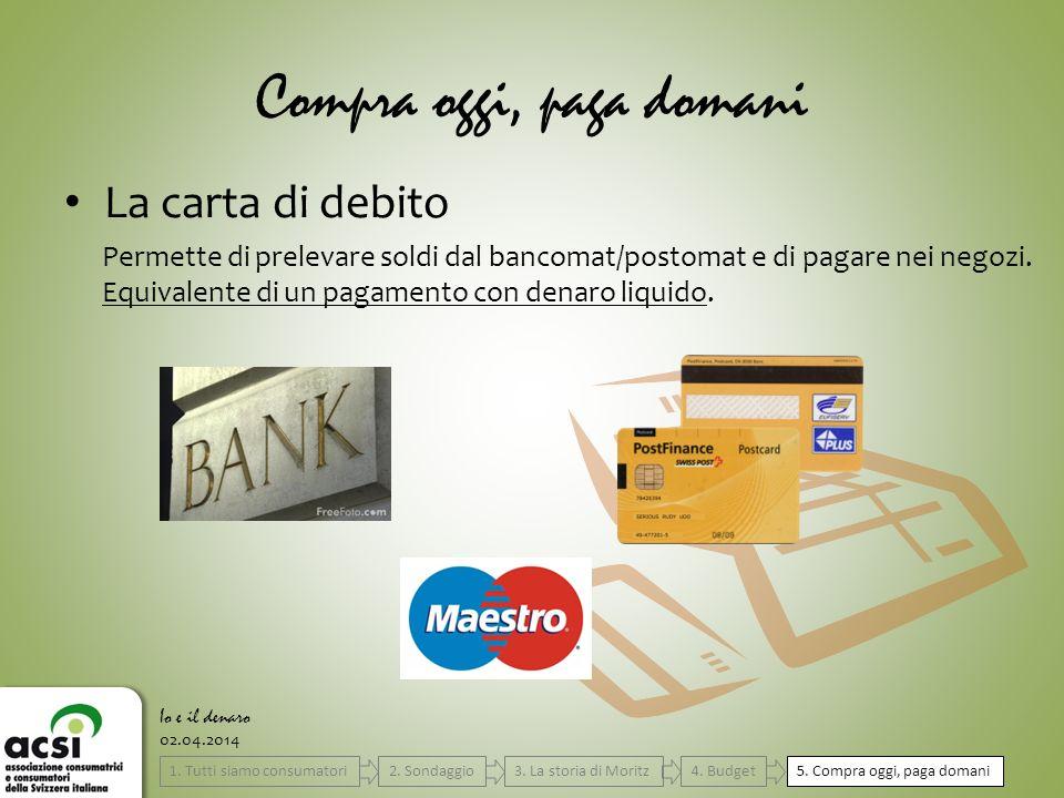 Compra oggi, paga domani La carta di debito 02.04.2014 Io e il denaro Permette di prelevare soldi dal bancomat/postomat e di pagare nei negozi. Equiva