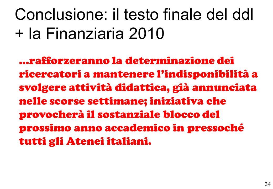 Conclusione: il testo finale del ddl + la Finanziaria 2010 34 …rafforzeranno la determinazione dei ricercatori a mantenere lindisponibilità a svolgere attività didattica, già annunciata nelle scorse settimane; iniziativa che provocherà il sostanziale blocco del prossimo anno accademico in pressoché tutti gli Atenei italiani.