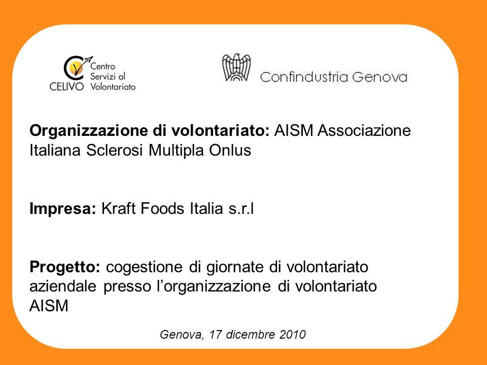 Genova, 17 dicembre 2010 Organizzazione di volontariato: AISM Associazione Italiana Sclerosi Multipla Onlus Impresa: Kraft Foods Italia s.r.l Progetto: cogestione di giornate di volontariato aziendale presso lorganizzazione di volontariato AISM