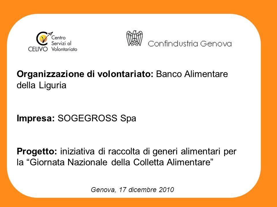 Genova, 17 dicembre 2010 Organizzazione di volontariato: Banco Alimentare della Liguria Impresa: SOGEGROSS Spa Progetto: iniziativa di raccolta di generi alimentari per la Giornata Nazionale della Colletta Alimentare