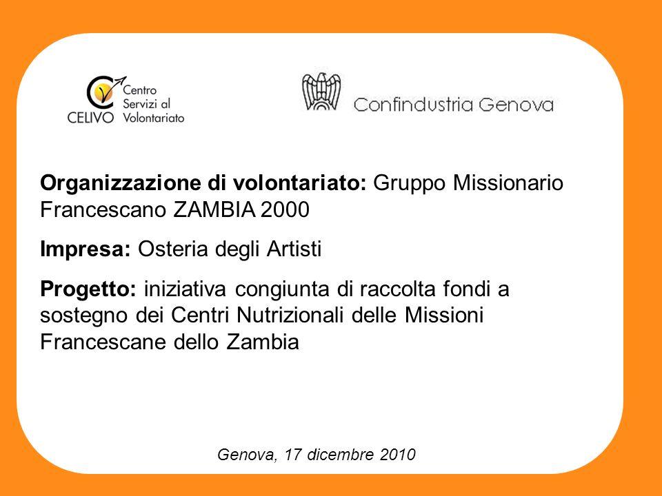 Genova, 17 dicembre 2010 Organizzazione di volontariato: Gruppo Missionario Francescano ZAMBIA 2000 Impresa: Osteria degli Artisti Progetto: iniziativa congiunta di raccolta fondi a sostegno dei Centri Nutrizionali delle Missioni Francescane dello Zambia