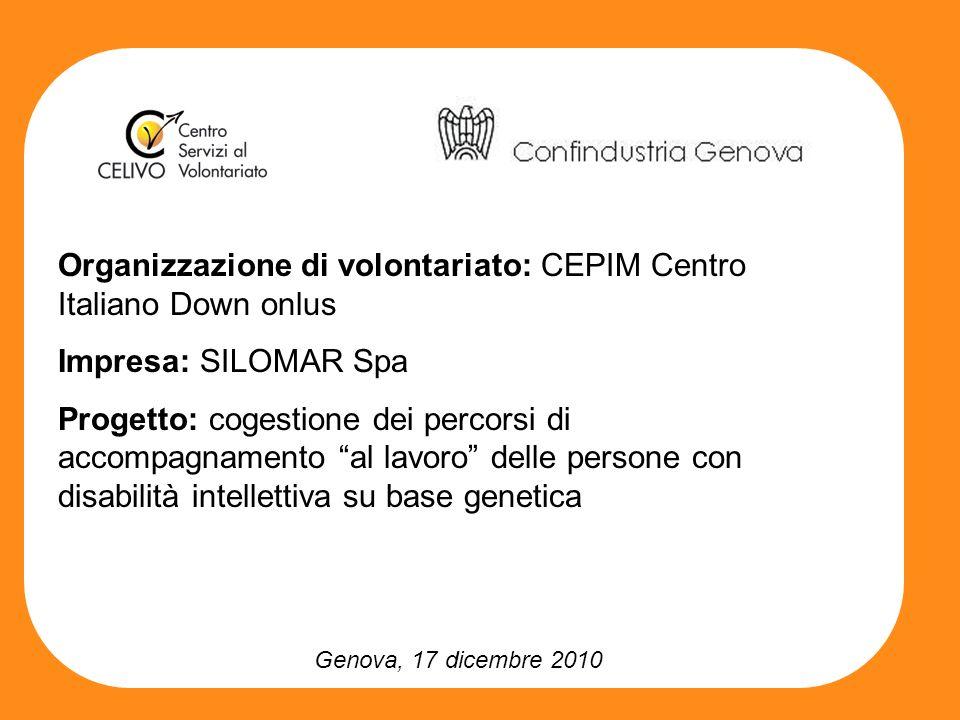 Genova, 17 dicembre 2010 Organizzazione di volontariato: CEPIM Centro Italiano Down onlus Impresa: SILOMAR Spa Progetto: cogestione dei percorsi di accompagnamento al lavoro delle persone con disabilità intellettiva su base genetica