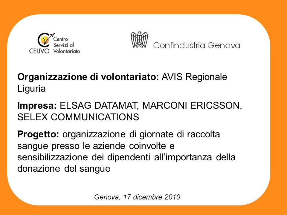 Genova, 17 dicembre 2010 Organizzazione di volontariato: AVIS Regionale Liguria Impresa: ELSAG DATAMAT, MARCONI ERICSSON, SELEX COMMUNICATIONS Progetto: organizzazione di giornate di raccolta sangue presso le aziende coinvolte e sensibilizzazione dei dipendenti allimportanza della donazione del sangue