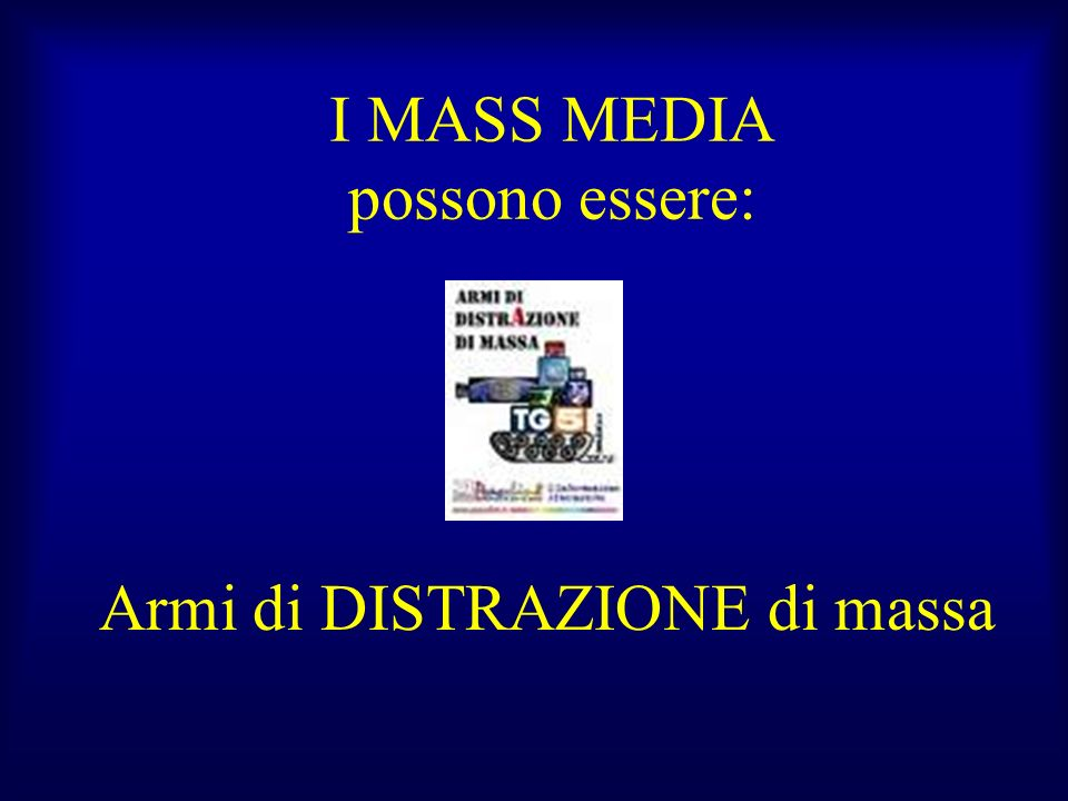 I MASS MEDIA possono essere: Armi di DISTRAZIONE di massa