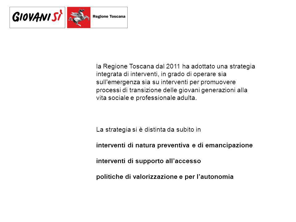 la Regione Toscana dal 2011 ha adottato una strategia integrata di interventi, in grado di operare sia sull emergenza sia su interventi per promuovere processi di transizione delle giovani generazioni alla vita sociale e professionale adulta.