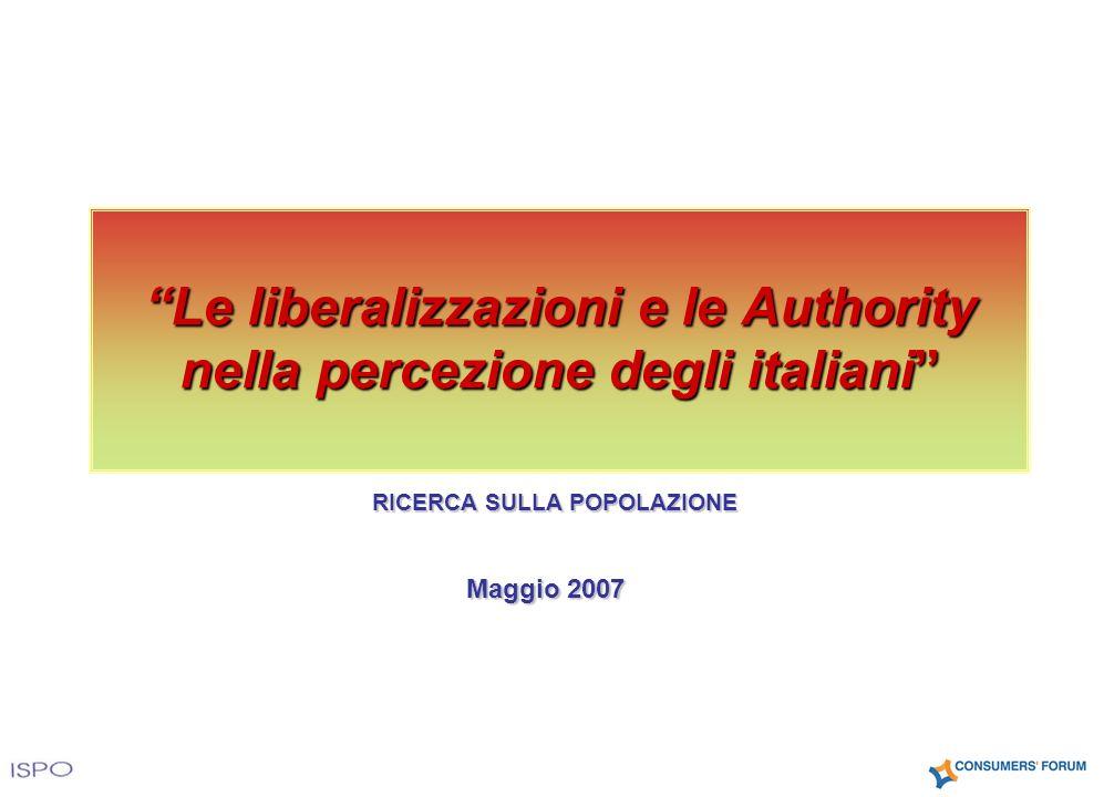 Maggio 2007 Le liberalizzazioni e le Authority nella percezione degli italiani RICERCA SULLA POPOLAZIONE